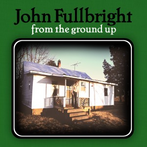 """John Fullbright—""""From the Ground Up"""""""